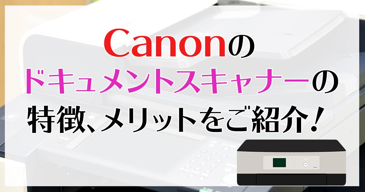 Canonのドキュメントスキャナーの特徴、メリットをご紹介!