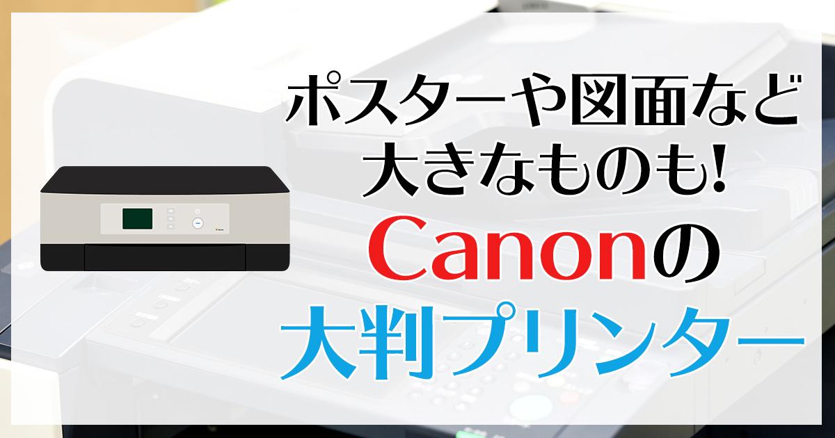 ポスターや図面など大きなものも!Canonの大判プリンター